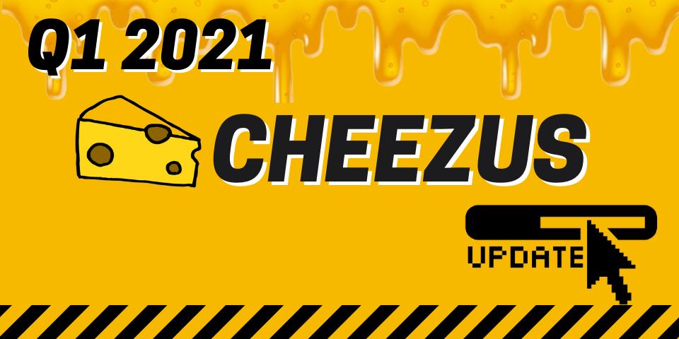 Q1 Cheezus Updates
